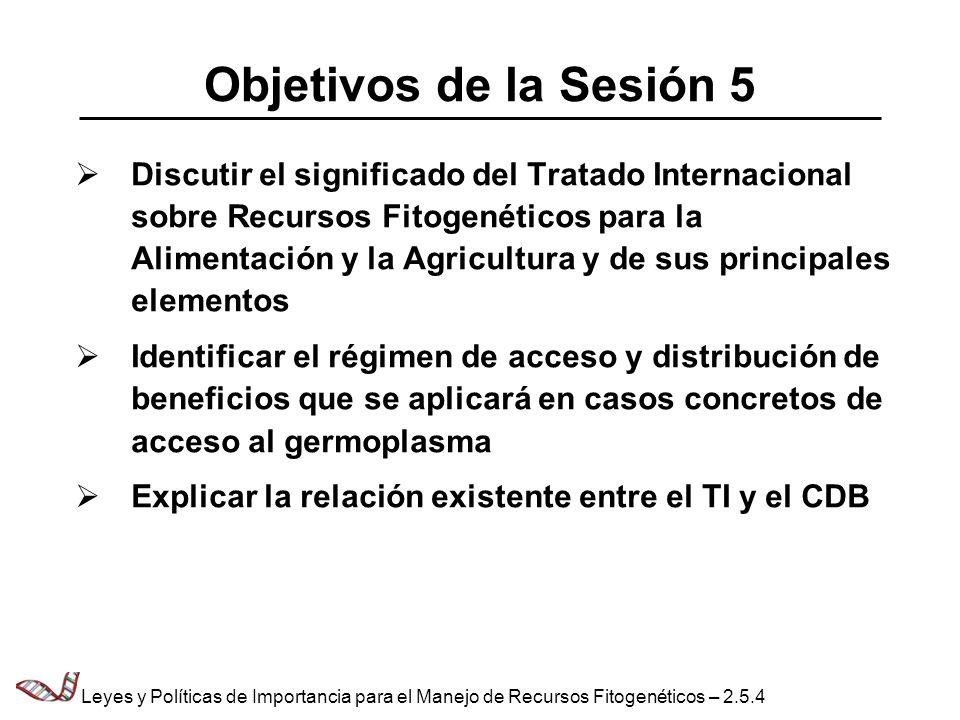 Importancia de este Tratado para la Alimentación y la Agricultura (1) Razones por las que el CDB, por sí solo, no es suficiente para resolver los problemas que plantean los recursos fitogenéticos para la alimentación y la agricultura (RFGAA): – Naturaleza particular de los RFGAA – Necesidades de acceso a los RFGAA – El CDB reconoce que hay asuntos importantes relacionados con los RFGAA que se deben tratar dentro del Sistema Mundial de la FAO sobre esos recursos Leyes y Políticas de Importancia para el Manejo de Recursos Fitogenéticos – 2.5.5