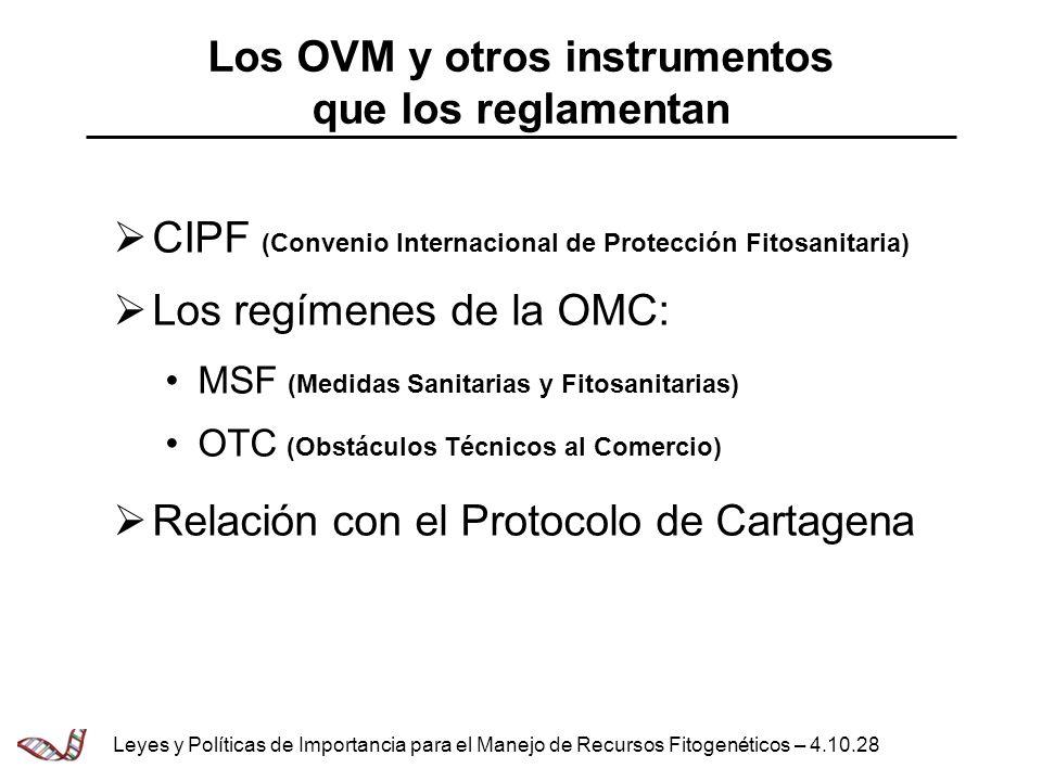Los OVM y otros instrumentos que los reglamentan CIPF (Convenio Internacional de Protección Fitosanitaria) Los regímenes de la OMC: MSF (Medidas Sanit