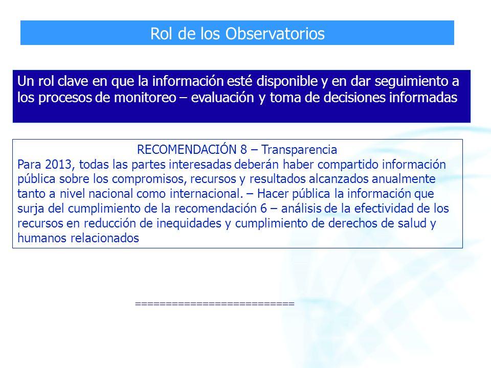 Rol de los Observatorios RECOMENDACIÓN 8 – Transparencia Para 2013, todas las partes interesadas deberán haber compartido información pública sobre los compromisos, recursos y resultados alcanzados anualmente tanto a nivel nacional como internacional.