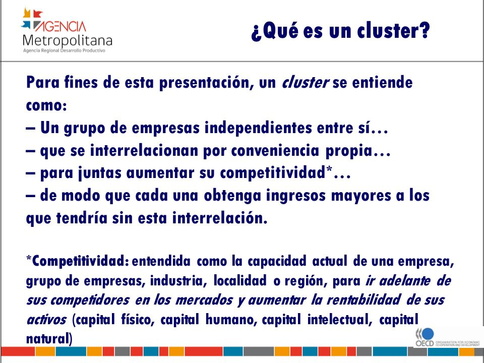 ¿Qué es un cluster? Para fines de esta presentación, un cluster se entiende como: – Un grupo de empresas independientes entre sí… – que se interrelaci