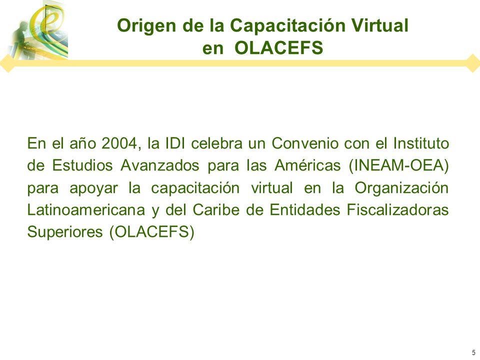 5 Origen de la Capacitación Virtual en OLACEFS En el año 2004, la IDI celebra un Convenio con el Instituto de Estudios Avanzados para las Américas (INEAM-OEA) para apoyar la capacitación virtual en la Organización Latinoamericana y del Caribe de Entidades Fiscalizadoras Superiores (OLACEFS)