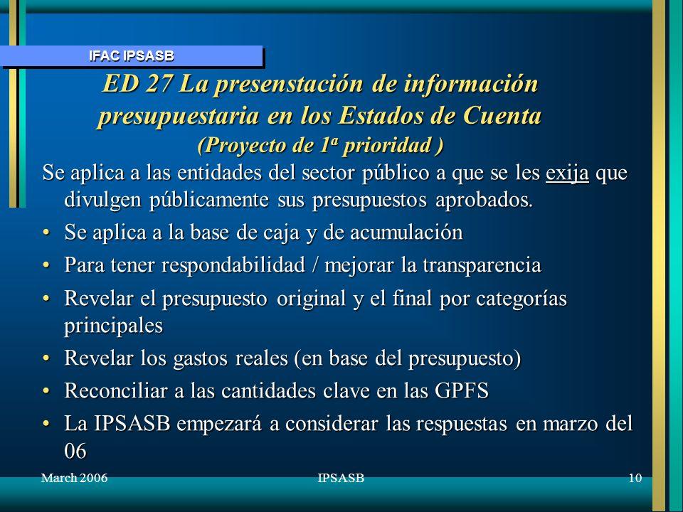 IFAC IPSASB March 200611IPSASB ED 28 Revelacilón de información financiera en relación al Sector General del Gobierno (GGS) (Proyecto de 3 a prioridad) Se aplica a la base de acumulación en el gobierno entero No se exige la revelación, pero ofrede reglas caso se escoja revelar – aplicar las IPSAS menos la IAS 6 ConsolidaciónNo se exige la revelación, pero ofrede reglas caso se escoja revelar – aplicar las IPSAS menos la IAS 6 Consolidación Apoyar la convergencia con base estadísticaApoyar la convergencia con base estadística Desagregar los estados de cuenta consolidados del gobiernoDesagregar los estados de cuenta consolidados del gobierno GGS como está definido en las bases de informes estadísticosGGS como está definido en las bases de informes estadísticos Reconciliar GGS a las GPFSReconciliar GGS a las GPFS No exige ni prohibe la reconciliación a las GFSNo exige ni prohibe la reconciliación a las GFS La IPSASB empezará a considerar respuestas en marzo del 06La IPSASB empezará a considerar respuestas en marzo del 06