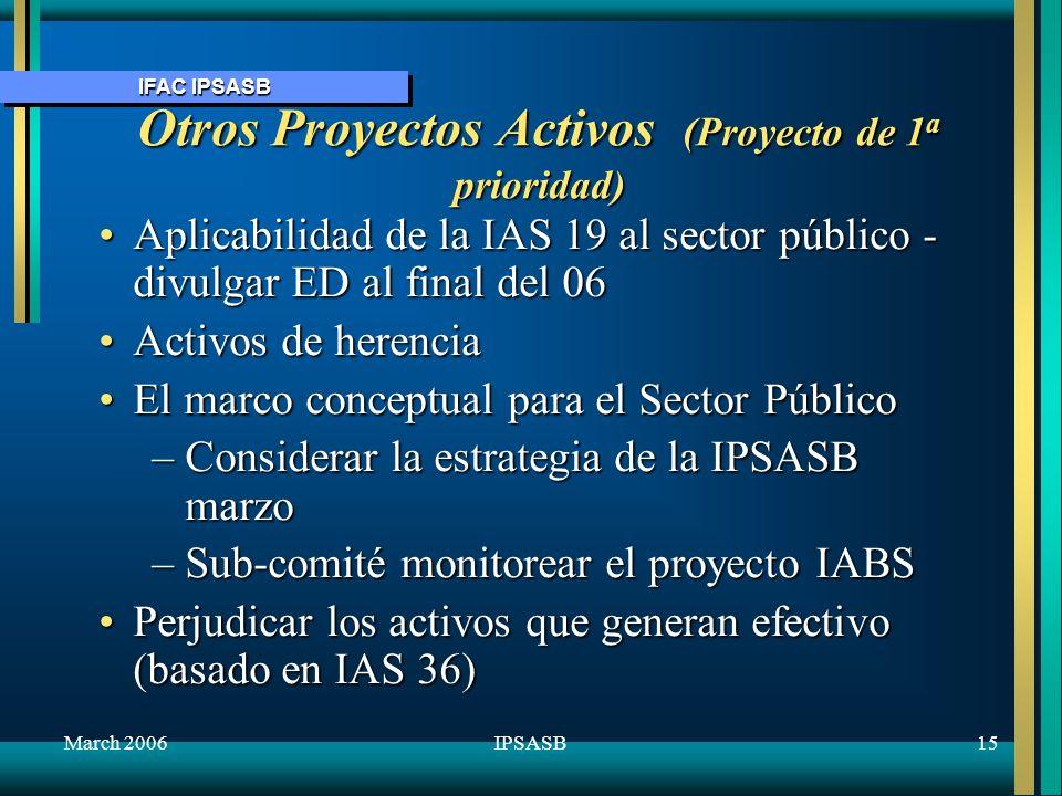 IFAC IPSASB March 200616IPSASB Programa de Trabajo para 2006+ Otros proyectos que deberán progresar en 2006+, subjetos a los recursos disponiblesOtros proyectos que deberán progresar en 2006+, subjetos a los recursos disponibles Revisar la implementación de las IPSASs en base de caja Informes del presupuestoinformación de perspectiva Elaborar IPSASs en base de las IFRSs Informes de desempeño – estadísticas básicas & IRFS Informes del desempeño no financiero Revisión de las operaciones