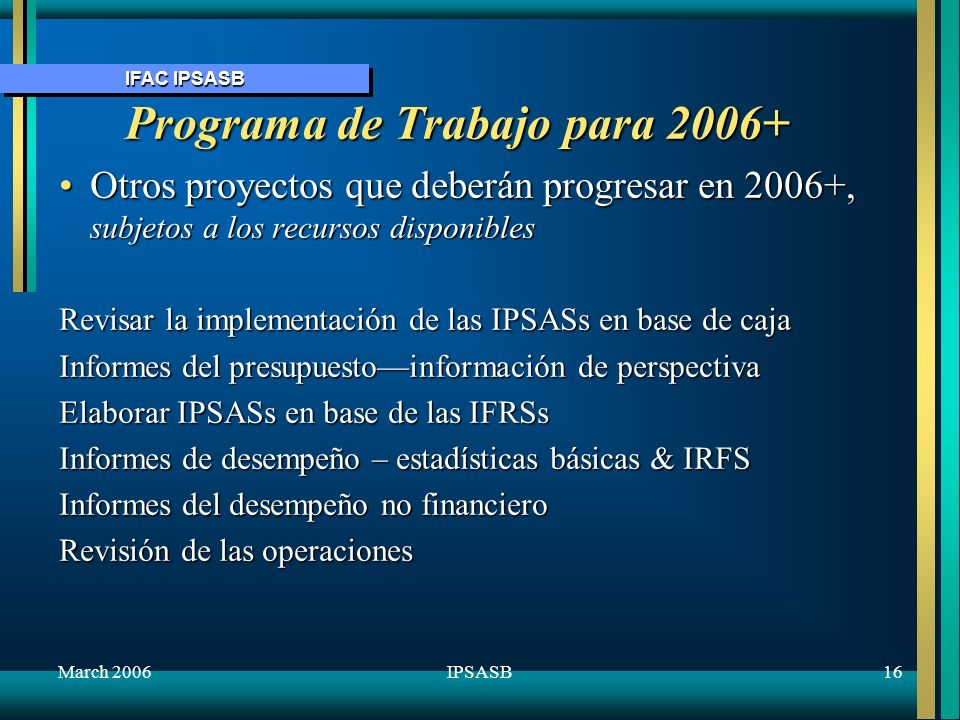 IFAC IPSASB March 200616IPSASB Programa de Trabajo para 2006+ Otros proyectos que deberán progresar en 2006+, subjetos a los recursos disponiblesOtros