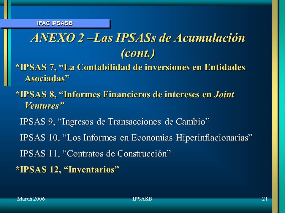 IFAC IPSASB March 200622IPSASB ANEXO 2 –Las IPSASs de Acumulación (cont.) *IPSAS 13, Arrendamientos *IPSAS 14, Eventos más allá de la fecha del informe IPSAS 15, Instrumentos Financieros: Revelación y Presentación *IPSAS 16, Propiedad de Inversión *IPSAS 17, Propiedad, Planta y Equipo