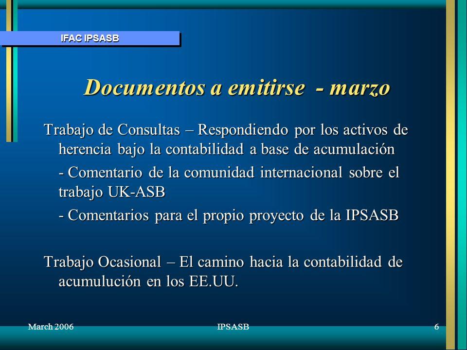 IFAC IPSASB March 20066IPSASB Documentos a emitirse - marzo Trabajo de Consultas – Respondiendo por los activos de herencia bajo la contabilidad a bas