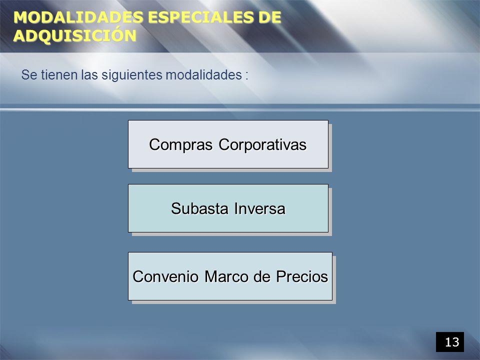 13 MODALIDADES ESPECIALES DE ADQUISICIÓN Se tienen las siguientes modalidades : Compras Corporativas Subasta Inversa Convenio Marco de Precios
