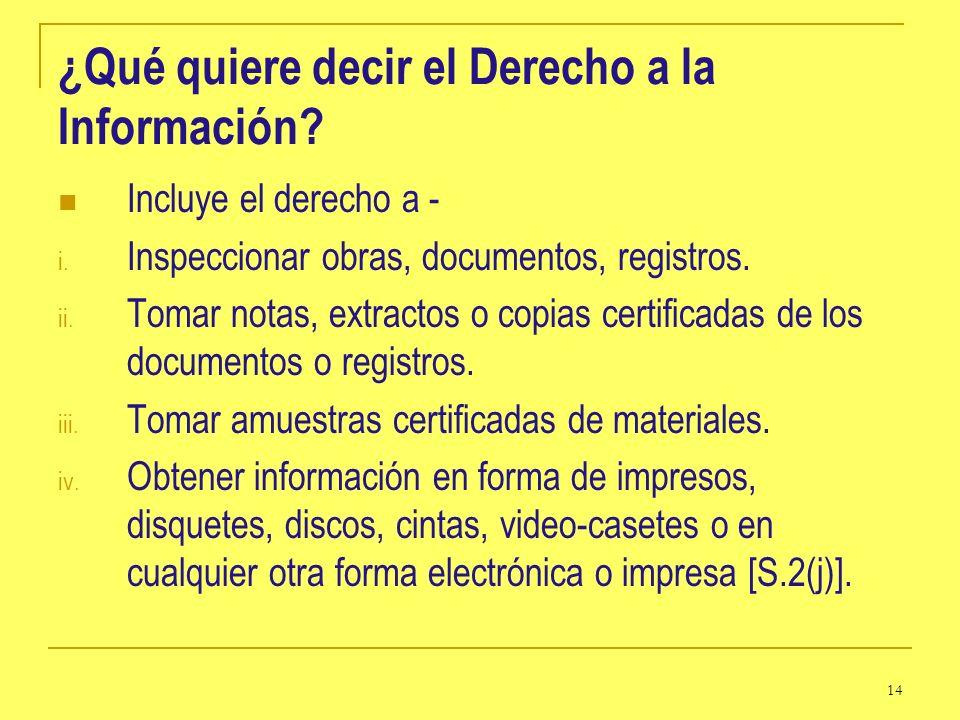 14 ¿Qué quiere decir el Derecho a la Información? Incluye el derecho a - i. Inspeccionar obras, documentos, registros. ii. Tomar notas, extractos o co