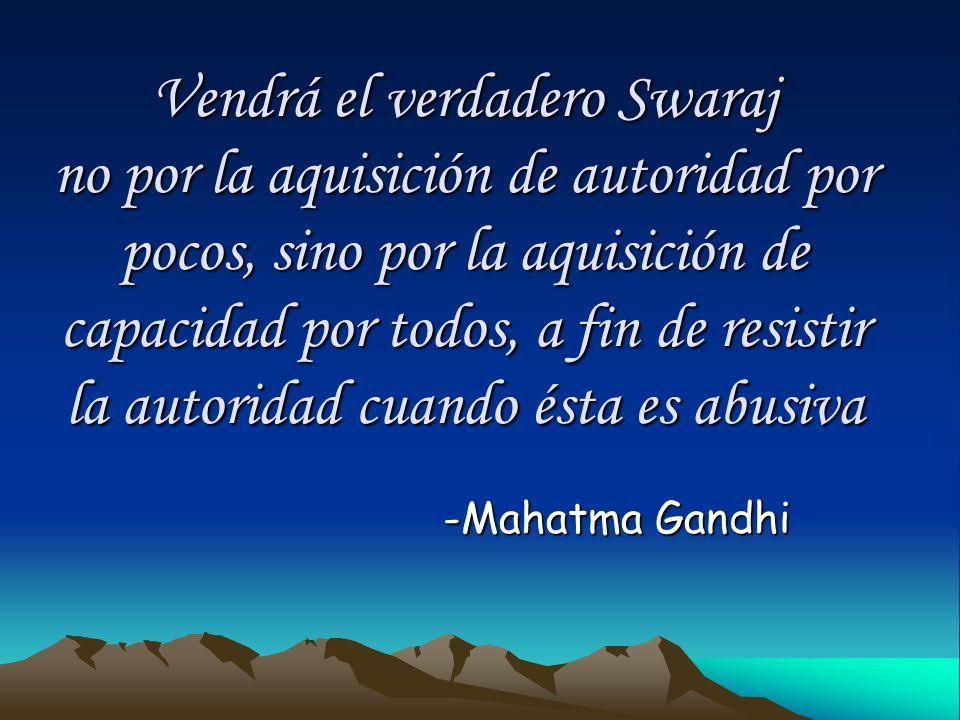 Vendrá el verdadero Swaraj no por la aquisición de autoridad por pocos, sino por la aquisición de capacidad por todos, a fin de resistir la autoridad