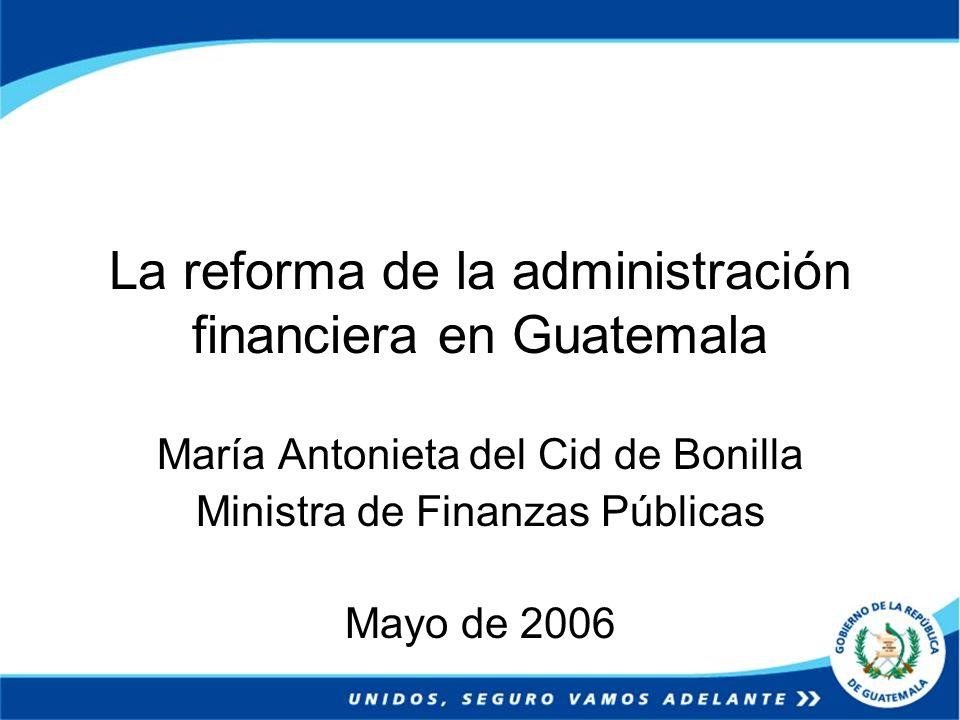 La reforma de la administración financiera en Guatemala María Antonieta del Cid de Bonilla Ministra de Finanzas Públicas Mayo de 2006