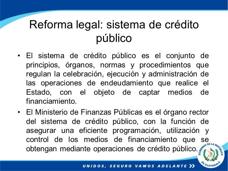 Reforma legal: sistema de crédito público El sistema de crédito público es el conjunto de principios, órganos, normas y procedimientos que regulan la
