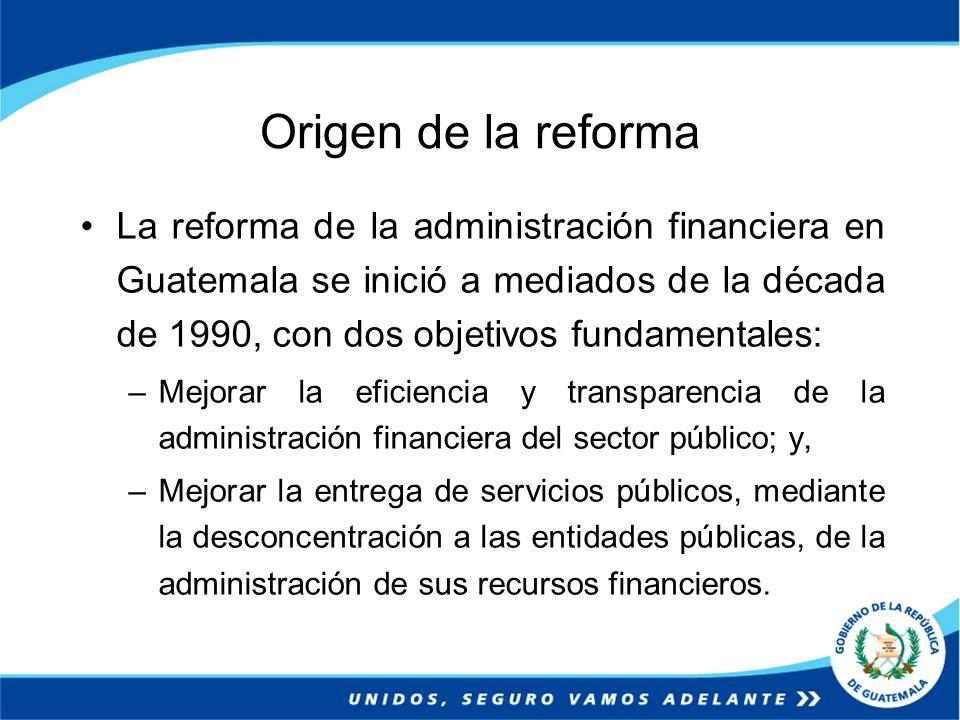 Origen de la reforma La reforma de la administración financiera en Guatemala se inició a mediados de la década de 1990, con dos objetivos fundamentale