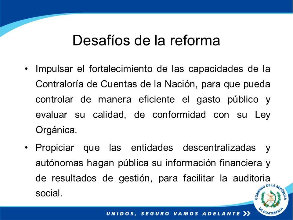 Desafíos de la reforma Impulsar el fortalecimiento de las capacidades de la Contraloría de Cuentas de la Nación, para que pueda controlar de manera ef