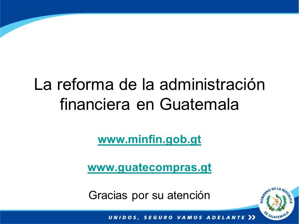 La reforma de la administración financiera en Guatemala www.minfin.gob.gt www.guatecompras.gt Gracias por su atención