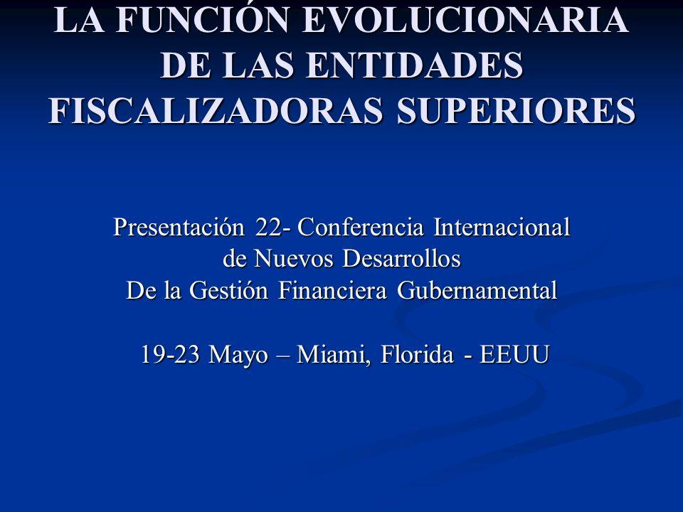 LA FUNCIÓN EVOLUCIONARIA DE LAS ENTIDADES FISCALIZADORAS SUPERIORES Presentación 22- Conferencia Internacional de Nuevos Desarrollos De la Gestión Fin
