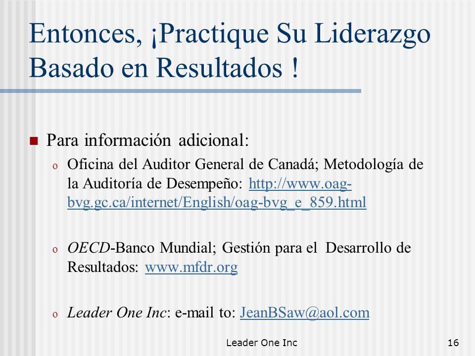 Leader One Inc16 Entonces, ¡Practique Su Liderazgo Basado en Resultados ! Para información adicional: o Oficina del Auditor General de Canadá; Metodol