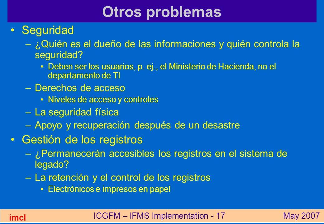 ICGFM – IFMS Implementation - 17May 2007 imcl Otros problemas Seguridad –¿Quién es el dueño de las informaciones y quién controla la seguridad? Deben