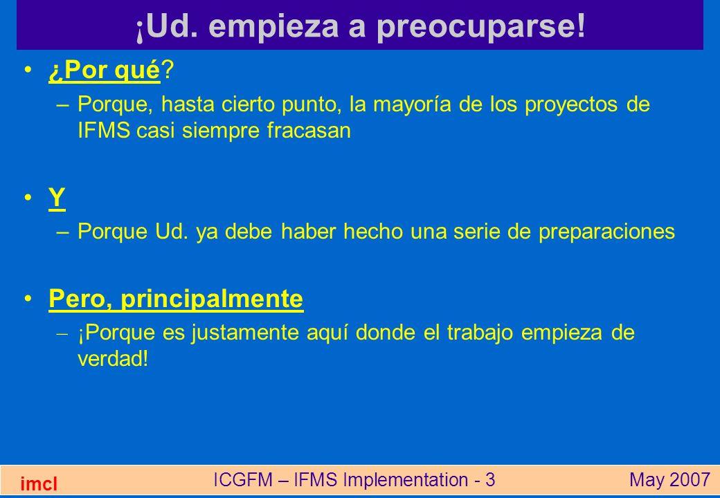 ICGFM – IFMS Implementation - 24May 2007 imcl Beneficios de un IFMS Mejor gestión financiera -Sólo si se utiliza la información Mejor distribución de los recursos –Sólo si el sistema presupuestario está vinculado a los objetivos estratégicos Mejor gestión de recursos (valor x dinero) –Sólo si los gerentes utilizan las informaciones financieras Reducción de fraude y corrupción –Si el sistema es diseñado y utilizado para mejorar los controles Mejor transparencia y responsabilidad –Si la información del sistema está publicada en un formato útil, p.