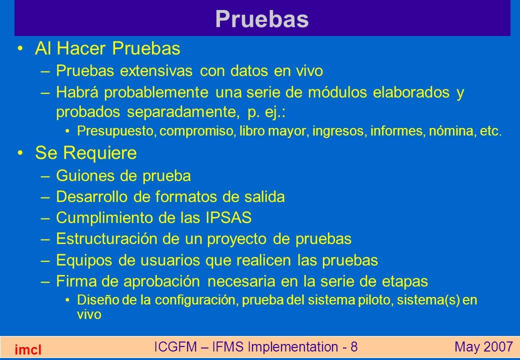 ICGFM – IFMS Implementation - 8May 2007 imcl Pruebas Al Hacer Pruebas –Pruebas extensivas con datos en vivo –Habrá probablemente una serie de módulos