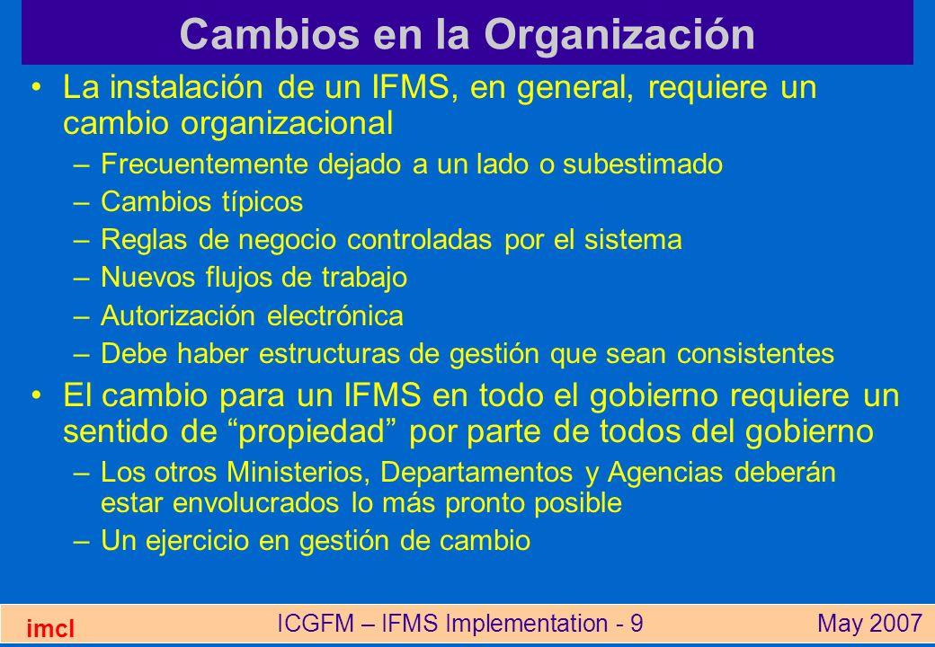 ICGFM – IFMS Implementation - 10May 2007 imcl Capacitación de los usuarios Sólo puede empezar cuando el sistema esté configurado Laboratorio de capacitación con una copia del sistema Capacitación para: –Usuarios –Gerentes –Soporte técnico Habilidad de ofrecer capacitación continua –Necesidades de personal nuevo/transferido –Estructura de la gestión de capacitación –Capacitación de los capacitadores –Unidad permanente de capacitación