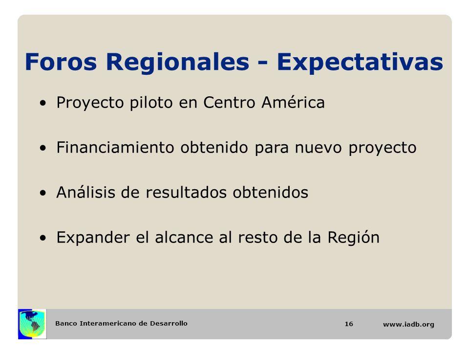 Banco Interamericano de Desarrollo www.iadb.org Foros Regionales - Expectativas 16 Proyecto piloto en Centro América Financiamiento obtenido para nuev