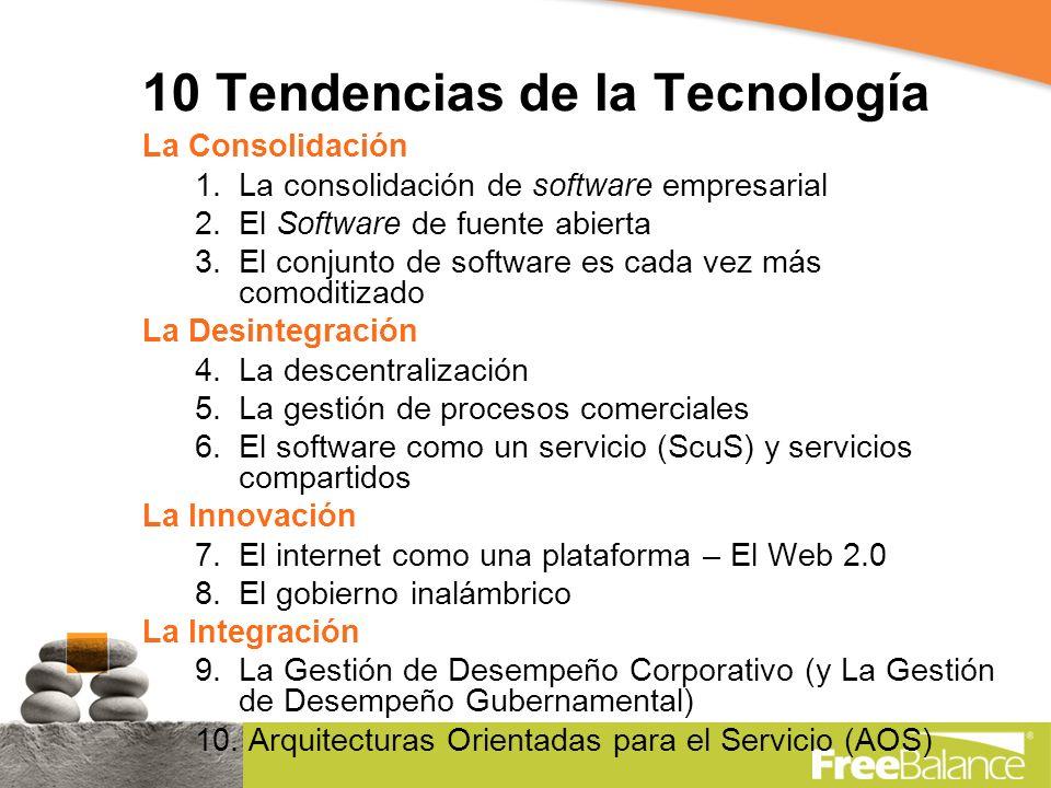 10 Tendencias de la Tecnología La Consolidación 1.La consolidación de software empresarial 2.El Software de fuente abierta 3.El conjunto de software es cada vez más comoditizado La Desintegración 4.La descentralización 5.La gestión de procesos comerciales 6.El software como un servicio (ScuS) y servicios compartidos La Innovación 7.El internet como una plataforma – El Web 2.0 8.El gobierno inalámbrico La Integración 9.La Gestión de Desempeño Corporativo (y La Gestión de Desempeño Gubernamental) 10.