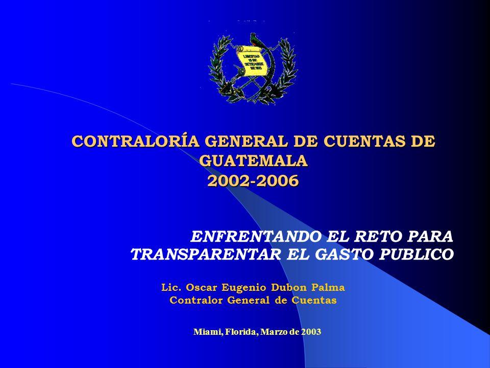 CONTRALORÍA GENERAL DE CUENTAS DE GUATEMALA 2002-2006 ENFRENTANDO EL RETO PARA TRANSPARENTAR EL GASTO PUBLICO Miami, Florida, Marzo de 2003 Lic. Oscar