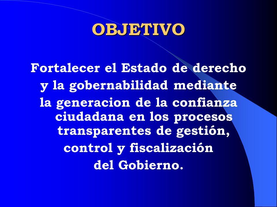 OBJETIVO Fortalecer el Estado de derecho y la gobernabilidad mediante la generacion de la confianza ciudadana en los procesos transparentes de gestión
