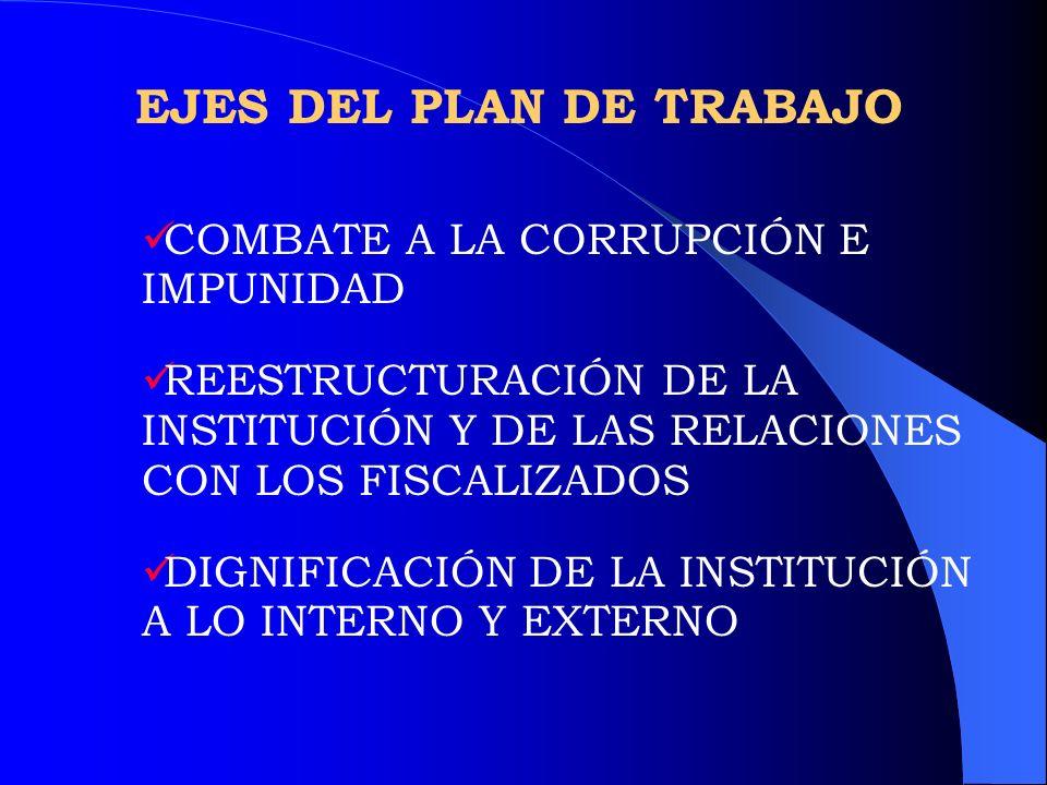 EJES DEL PLAN DE TRABAJO COMBATE A LA CORRUPCIÓN E IMPUNIDAD REESTRUCTURACIÓN DE LA INSTITUCIÓN Y DE LAS RELACIONES CON LOS FISCALIZADOS DIGNIFICACIÓN