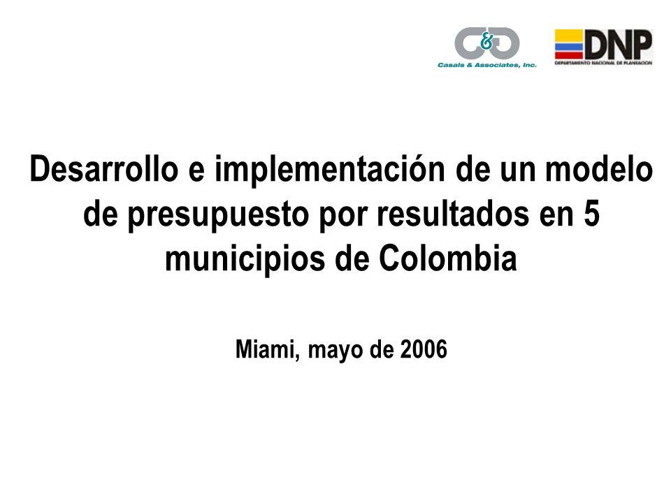 Desarrollo e implementación de un modelo de presupuesto por resultados en 5 municipios de Colombia Miami, mayo de 2006