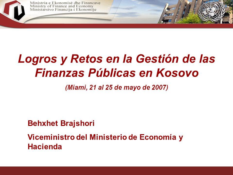 1 Logros y Retos en la Gestión de las Finanzas Públicas en Kosovo (Miami, 21 al 25 de mayo de 2007) Behxhet Brajshori Viceministro del Ministerio de Economía y Hacienda