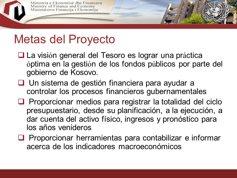 17 Metas del Proyecto La visi ó n general del Tesoro es lograr una pr á ctica ó ptima en la gesti ó n de los fondos p ú blicos por parte del gobierno de Kosovo.