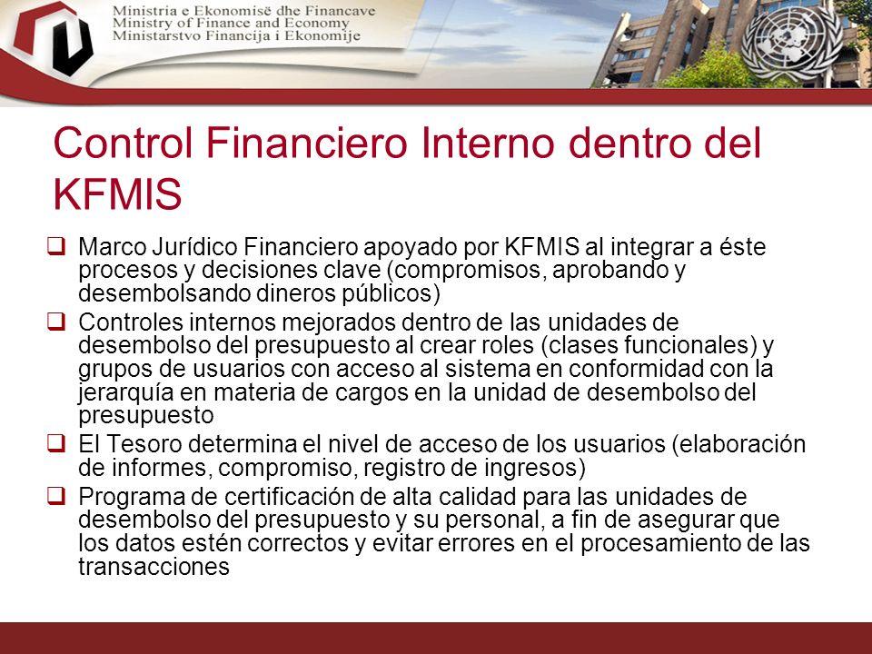 24 Control Financiero Interno dentro del KFMIS Marco Jurídico Financiero apoyado por KFMIS al integrar a éste procesos y decisiones clave (compromisos, aprobando y desembolsando dineros públicos) Controles internos mejorados dentro de las unidades de desembolso del presupuesto al crear roles (clases funcionales) y grupos de usuarios con acceso al sistema en conformidad con la jerarquía en materia de cargos en la unidad de desembolso del presupuesto El Tesoro determina el nivel de acceso de los usuarios (elaboración de informes, compromiso, registro de ingresos) Programa de certificación de alta calidad para las unidades de desembolso del presupuesto y su personal, a fin de asegurar que los datos estén correctos y evitar errores en el procesamiento de las transacciones