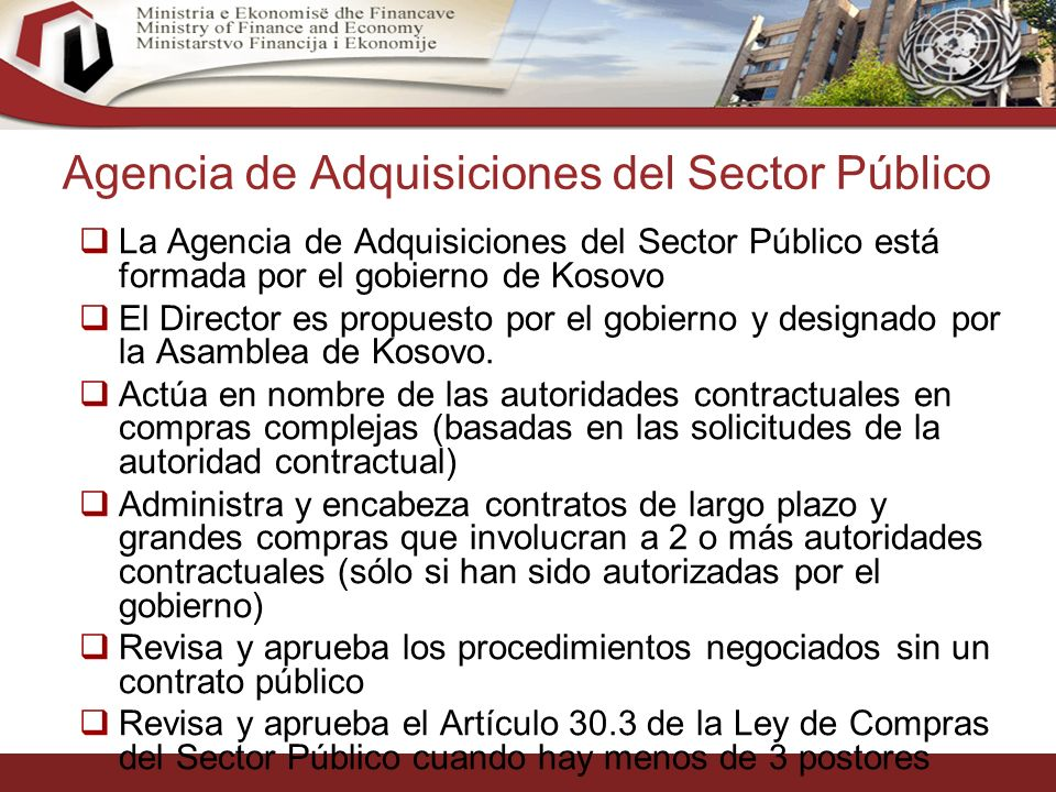28 Agencia de Adquisiciones del Sector Público La Agencia de Adquisiciones del Sector Público está formada por el gobierno de Kosovo El Director es propuesto por el gobierno y designado por la Asamblea de Kosovo.