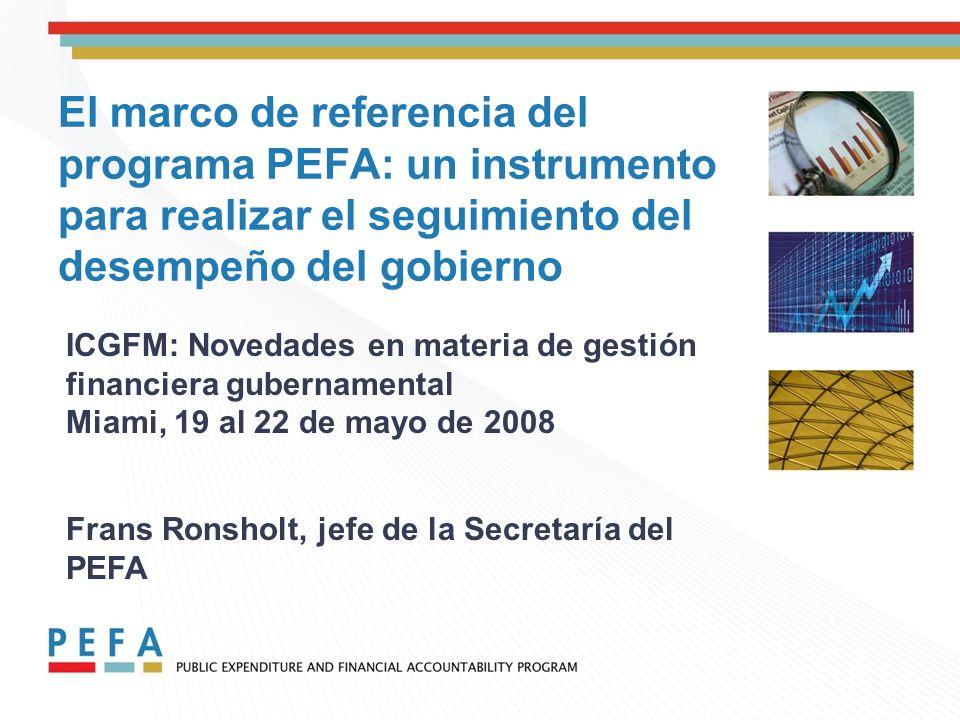 El marco de referencia del programa PEFA: un instrumento para realizar el seguimiento del desempeño del gobierno ICGFM: Novedades en materia de gestión financiera gubernamental Miami, 19 al 22 de mayo de 2008 Frans Ronsholt, jefe de la Secretaría del PEFA