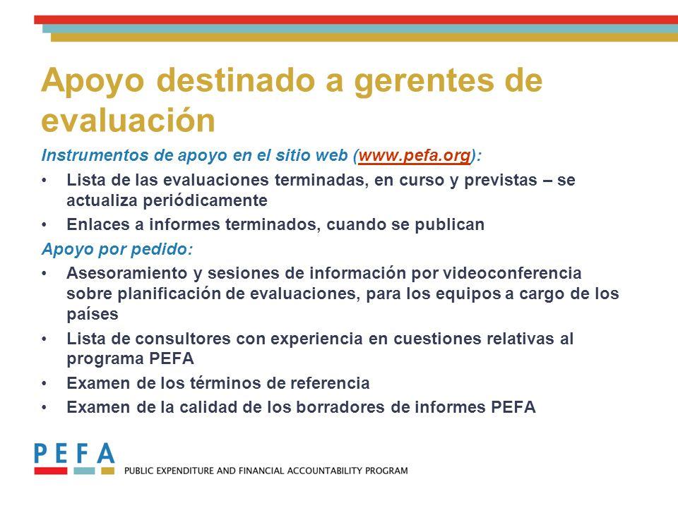 Apoyo destinado a gerentes de evaluación Instrumentos de apoyo en el sitio web (www.pefa.org):www.pefa.org Lista de las evaluaciones terminadas, en curso y previstas – se actualiza periódicamente Enlaces a informes terminados, cuando se publican Apoyo por pedido: Asesoramiento y sesiones de información por videoconferencia sobre planificación de evaluaciones, para los equipos a cargo de los países Lista de consultores con experiencia en cuestiones relativas al programa PEFA Examen de los términos de referencia Examen de la calidad de los borradores de informes PEFA