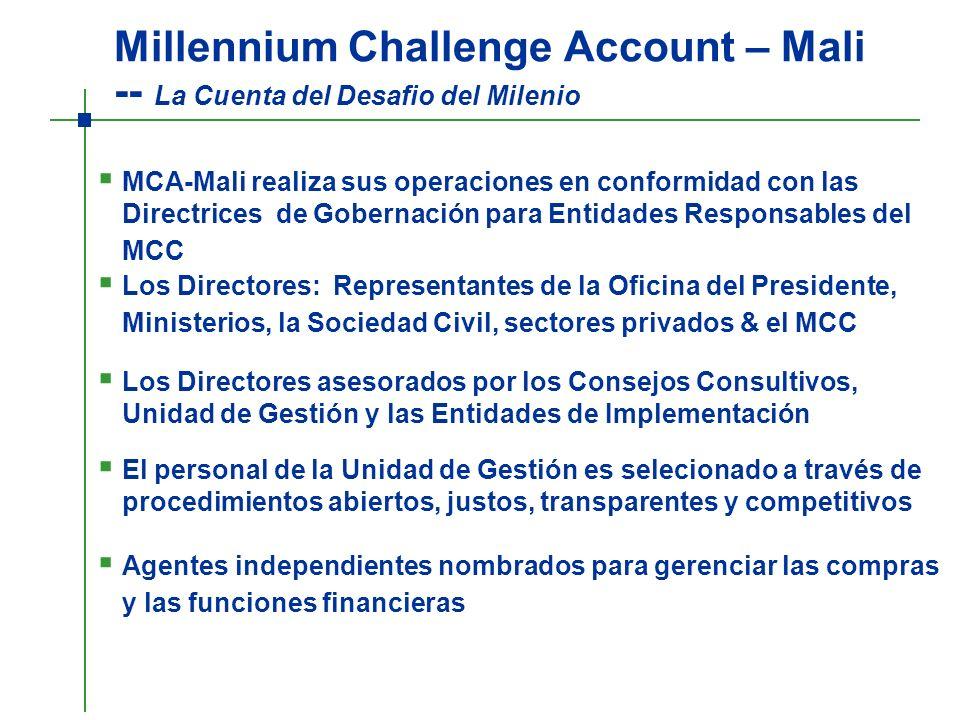 Millennium Challenge Account – Mali -- La Cuenta del Desafio del Milenio MCA-Mali realiza sus operaciones en conformidad con las Directrices de Gobernación para Entidades Responsables del MCC Los Directores: Representantes de la Oficina del Presidente, Ministerios, la Sociedad Civil, sectores privados & el MCC Los Directores asesorados por los Consejos Consultivos, Unidad de Gestión y las Entidades de Implementación El personal de la Unidad de Gestión es selecionado a través de procedimientos abiertos, justos, transparentes y competitivos Agentes independientes nombrados para gerenciar las compras y las funciones financieras