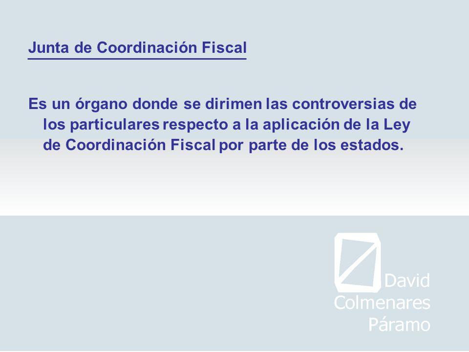 Junta de Coordinación Fiscal Es un órgano donde se dirimen las controversias de los particulares respecto a la aplicación de la Ley de Coordinación Fi