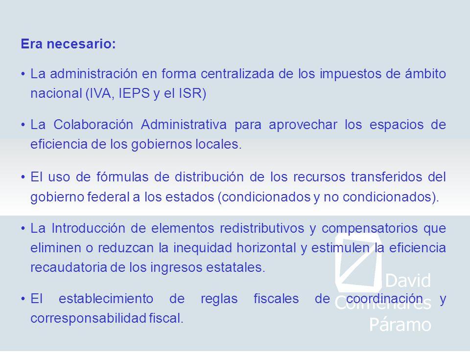Era necesario: La administración en forma centralizada de los impuestos de ámbito nacional (IVA, IEPS y el ISR) La Colaboración Administrativa para ap