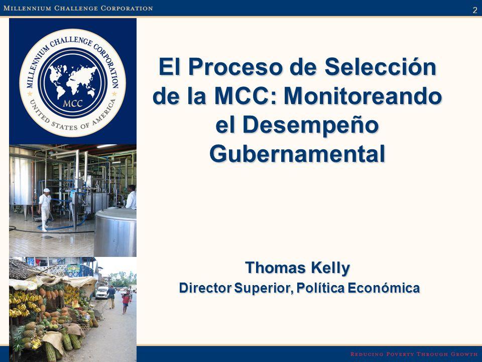 2 El Proceso de Selección de la MCC: Monitoreando el Desempeño Gubernamental Thomas Kelly Director Superior, Política Económica