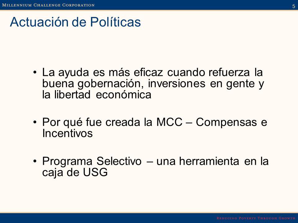 5 Actuación de Políticas La ayuda es más eficaz cuando refuerza la buena gobernación, inversiones en gente y la libertad económica Por qué fue creada la MCC – Compensas e Incentivos Programa Selectivo – una herramienta en la caja de USG