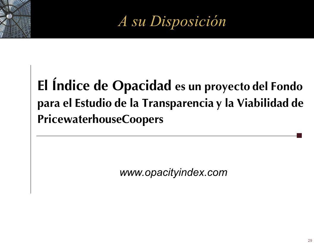 29 A su Disposición El Índice de Opacidad es un proyecto del Fondo para el Estudio de la Transparencia y la Viabilidad de PricewaterhouseCoopers www.o