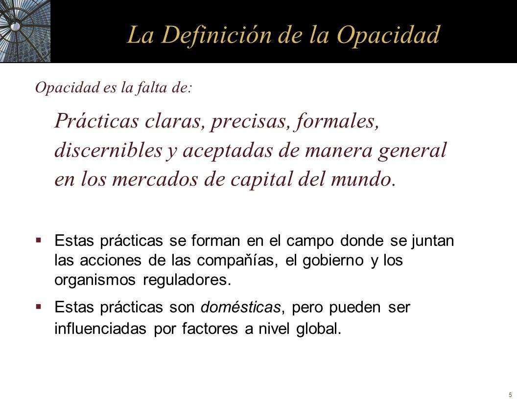 5 La Definición de la Opacidad Opacidad es la falta de: Prácticas claras, precisas, formales, discernibles y aceptadas de manera general en los mercad