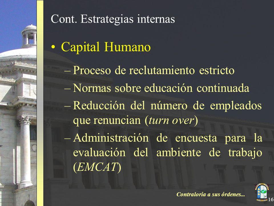 Contraloría a sus órdenes... 16 Cont. Estrategias internas Capital Humano –Proceso de reclutamiento estricto –Normas sobre educación continuada –Reduc