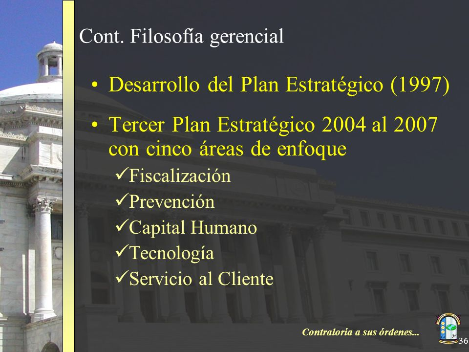 Contraloría a sus órdenes... 36 Cont. Filosofía gerencial Desarrollo del Plan Estratégico (1997) Tercer Plan Estratégico 2004 al 2007 con cinco áreas