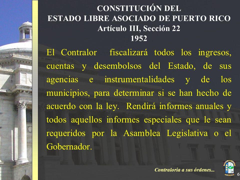 Contraloría a sus órdenes... 6 CONSTITUCIÓN DEL ESTADO LIBRE ASOCIADO DE PUERTO RICO Artículo III, Sección 22 1952 El Contralor fiscalizará todos los