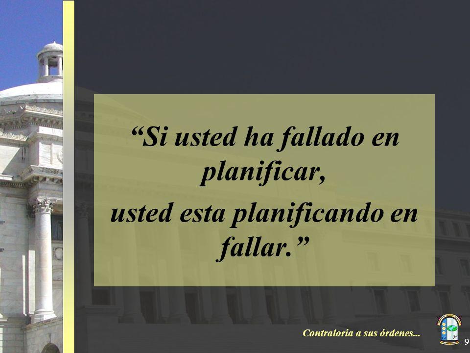 Contraloría a sus órdenes... 9 Si usted ha fallado en planificar, usted esta planificando en fallar.