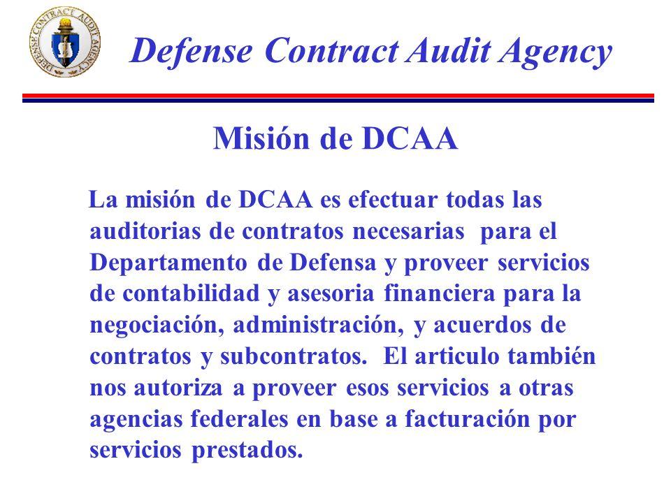 Misión de DCAA La misión de DCAA es efectuar todas las auditorias de contratos necesarias para el Departamento de Defensa y proveer servicios de contabilidad y asesoria financiera para la negociación, administración, y acuerdos de contratos y subcontratos.