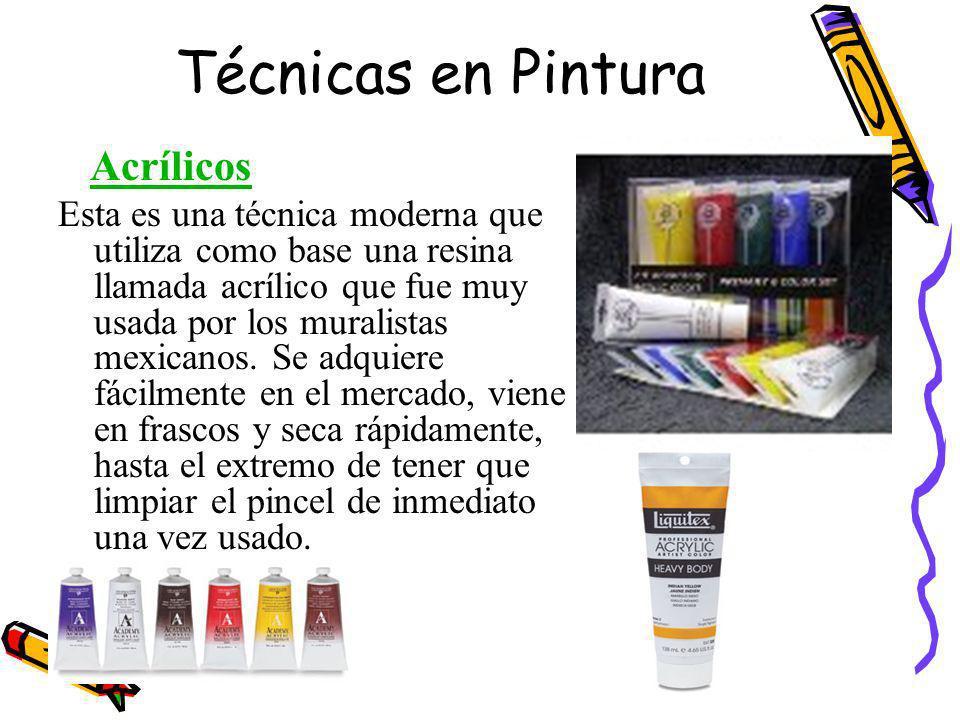 Técnicas en Pintura Acrílicos Esta es una técnica moderna que utiliza como base una resina llamada acrílico que fue muy usada por los muralistas mexicanos.