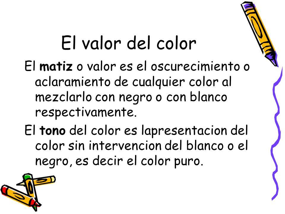 El matiz o valor es el oscurecimiento o aclaramiento de cualquier color al mezclarlo con negro o con blanco respectivamente.